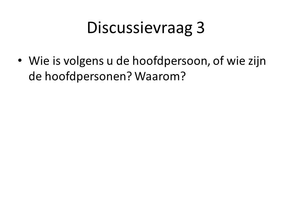 Discussievraag 3 Wie is volgens u de hoofdpersoon, of wie zijn de hoofdpersonen? Waarom?