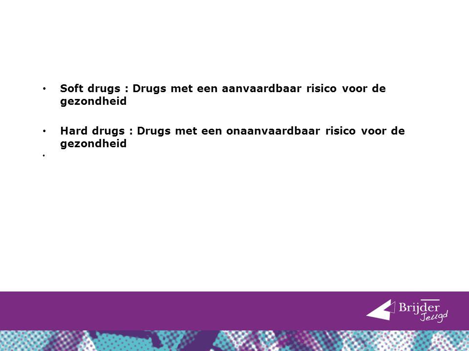 Soft drugs : Drugs met een aanvaardbaar risico voor de gezondheid Hard drugs : Drugs met een onaanvaardbaar risico voor de gezondheid