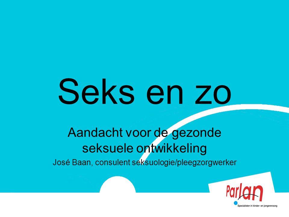 Seks en zo Aandacht voor de gezonde seksuele ontwikkeling José Baan, consulent seksuologie/pleegzorgwerker
