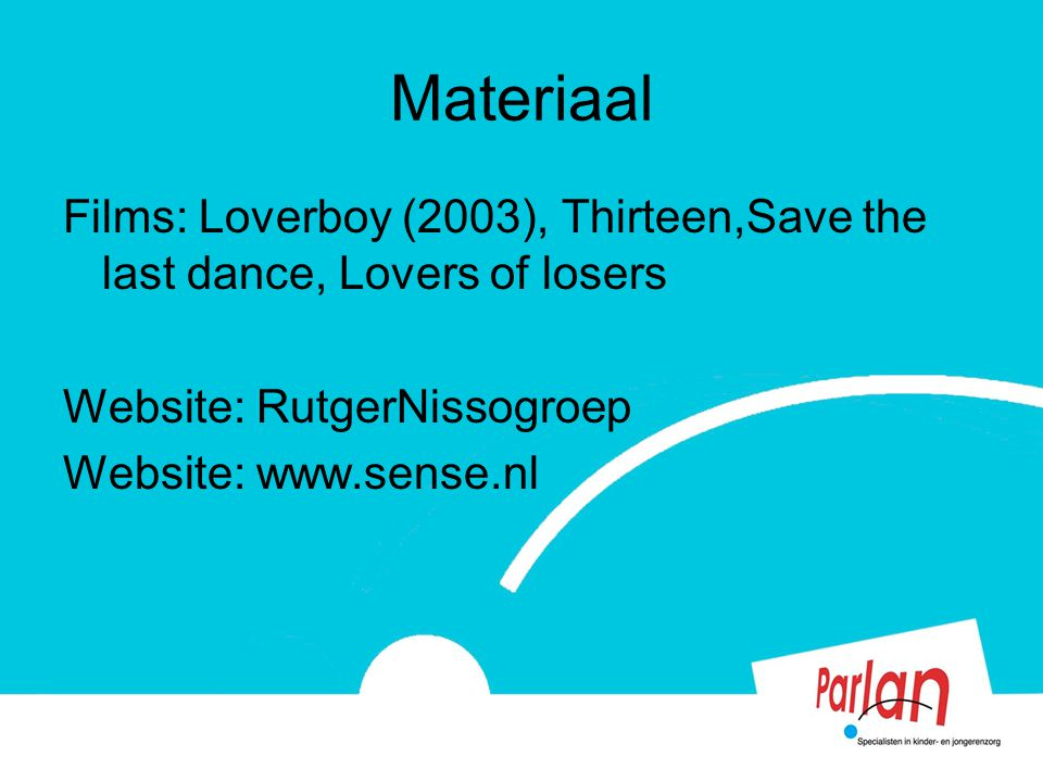 Materiaal Films: Loverboy (2003), Thirteen,Save the last dance, Lovers of losers Website: RutgerNissogroep Website: www.sense.nl