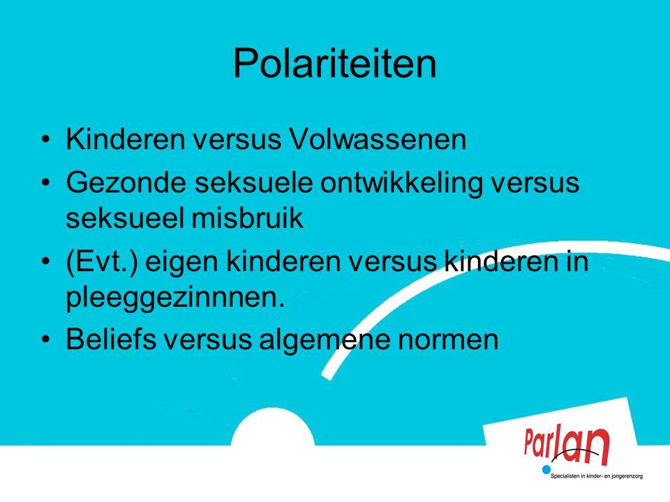 Polariteiten Kinderen versus Volwassenen Gezonde seksuele ontwikkeling versus seksueel misbruik (Evt.) eigen kinderen versus kinderen in pleeggezinnne