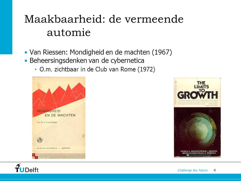 4 Challenge the future Maakbaarheid: de vermeende automie Van Riessen: Mondigheid en de machten (1967) Beheersingsdenken van de cybernetica O.m. zicht
