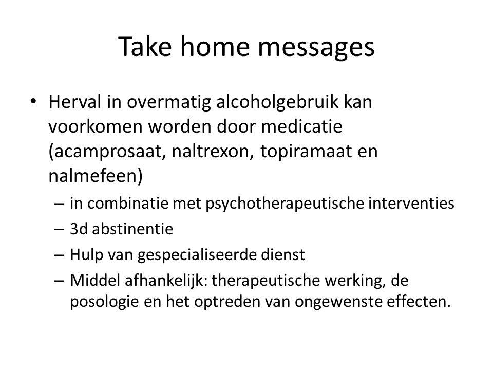 Take home messages Herval in overmatig alcoholgebruik kan voorkomen worden door medicatie (acamprosaat, naltrexon, topiramaat en nalmefeen) – in combi