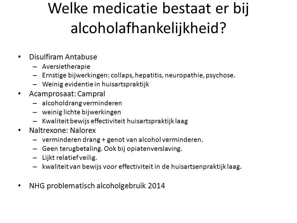 Welke medicatie bestaat er bij alcoholafhankelijkheid? Disulfiram Antabuse – Aversietherapie – Ernstige bijwerkingen: collaps, hepatitis, neuropathie,