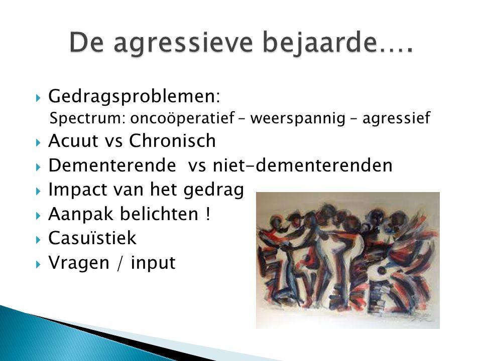  Gedragsproblemen: Spectrum: oncoöperatief – weerspannig – agressief  Acuut vs Chronisch  Dementerende vs niet-dementerenden  Impact van het gedra