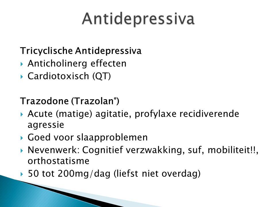 Tricyclische Antidepressiva  Anticholinerg effecten  Cardiotoxisch (QT) Trazodone (Trazolan°)  Acute (matige) agitatie, profylaxe recidiverende agr