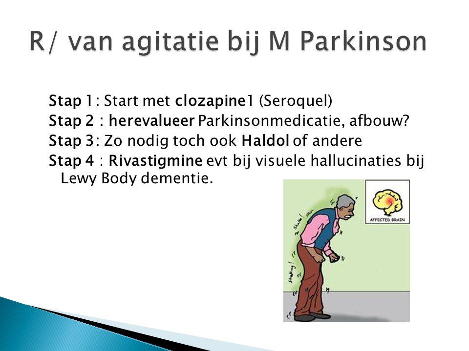Stap 1: Start met clozapine1 (Seroquel) Stap 2 : herevalueer Parkinsonmedicatie, afbouw? Stap 3: Zo nodig toch ook Haldol of andere Stap 4 : Rivastigm