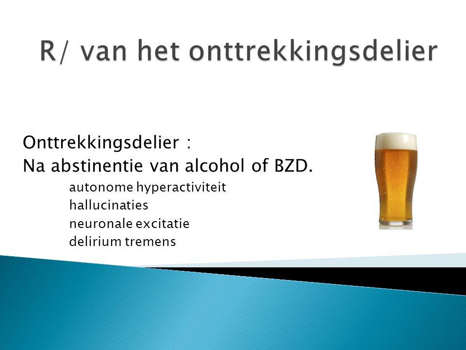 Onttrekkingsdelier : Na abstinentie van alcohol of BZD. autonome hyperactiviteit hallucinaties neuronale excitatie delirium tremens