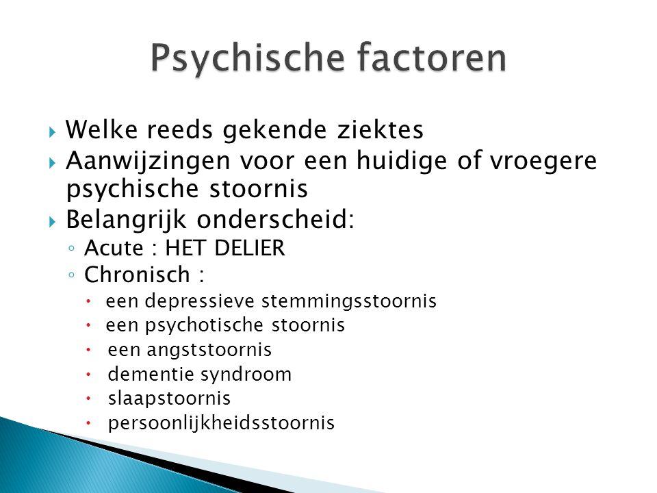  Welke reeds gekende ziektes  Aanwijzingen voor een huidige of vroegere psychische stoornis  Belangrijk onderscheid: ◦ Acute : HET DELIER ◦ Chronis
