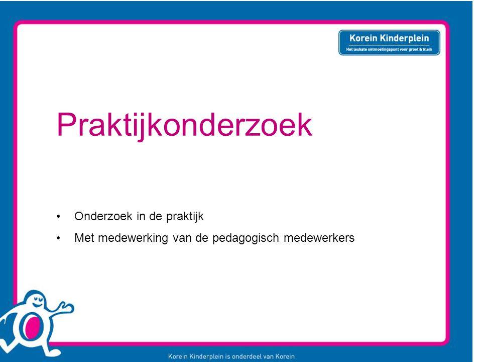 Praktijkonderzoek Onderzoek in de praktijk Met medewerking van de pedagogisch medewerkers