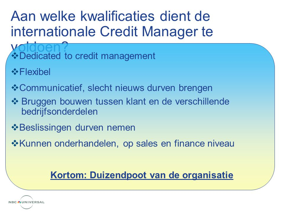 Aan welke kwalificaties dient de internationale Credit Manager te voldoen?  Dedicated to credit management  Flexibel  Communicatief, slecht nieuws
