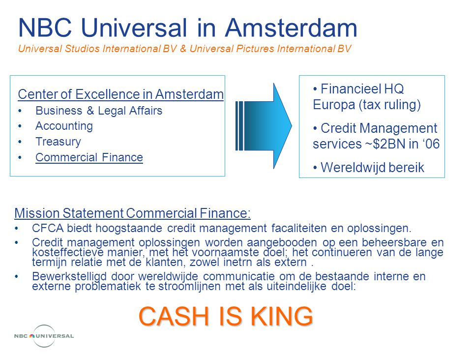 NBC Universal in Amsterdam Universal Studios International BV & Universal Pictures International BV Center of Excellence in Amsterdam Business & Legal Affairs Accounting Treasury Commercial Finance Mission Statement Commercial Finance: CFCA biedt hoogstaande credit management facaliteiten en oplossingen.