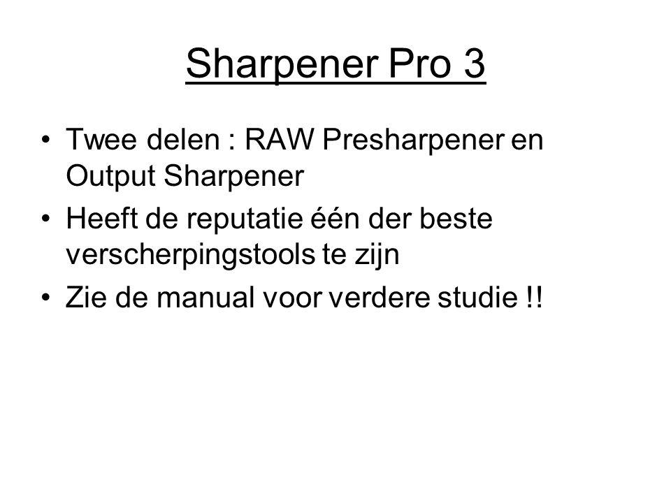 Sharpener Pro 3 Twee delen : RAW Presharpener en Output Sharpener Heeft de reputatie één der beste verscherpingstools te zijn Zie de manual voor verde
