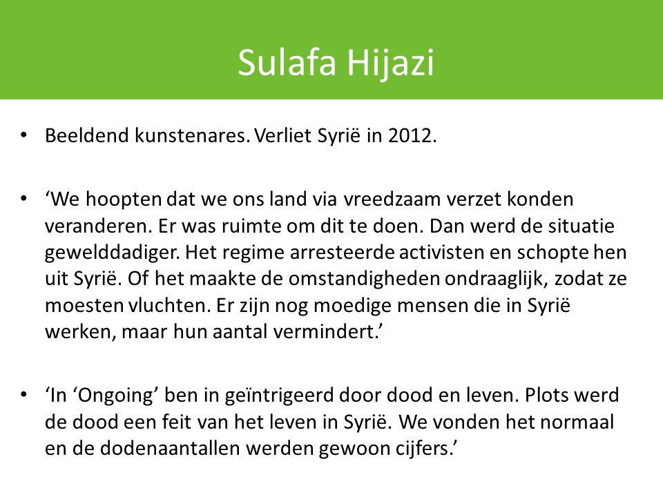 Sulafa Hijazi Beeldend kunstenares. Verliet Syrië in 2012. 'We hoopten dat we ons land via vreedzaam verzet konden veranderen. Er was ruimte om dit te
