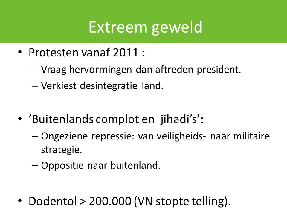 Extreem geweld Protesten vanaf 2011 : – Vraag hervormingen dan aftreden president. – Verkiest desintegratie land. 'Buitenlands complot en jihadi's': –