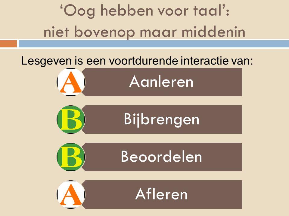 'Oog hebben voor taal': niet bovenop maar middenin 26/07/2015 Aanleren Bijbrengen Beoordelen Afleren Lesgeven is een voortdurende interactie van:
