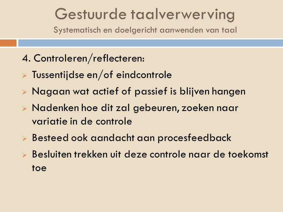 Gestuurde taalverwerving Systematisch en doelgericht aanwenden van taal 4. Controleren/reflecteren:  Tussentijdse en/of eindcontrole  Nagaan wat act
