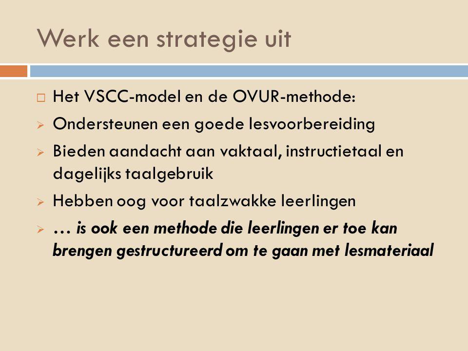 Werk een strategie uit  Het VSCC-model en de OVUR-methode:  Ondersteunen een goede lesvoorbereiding  Bieden aandacht aan vaktaal, instructietaal en dagelijks taalgebruik  Hebben oog voor taalzwakke leerlingen  … is ook een methode die leerlingen er toe kan brengen gestructureerd om te gaan met lesmateriaal