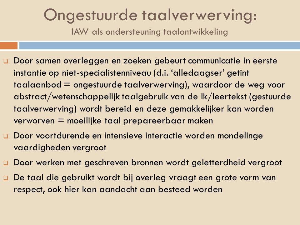 Ongestuurde taalverwerving: IAW als ondersteuning taalontwikkeling  Door samen overleggen en zoeken gebeurt communicatie in eerste instantie op niet-specialistenniveau (d.i.