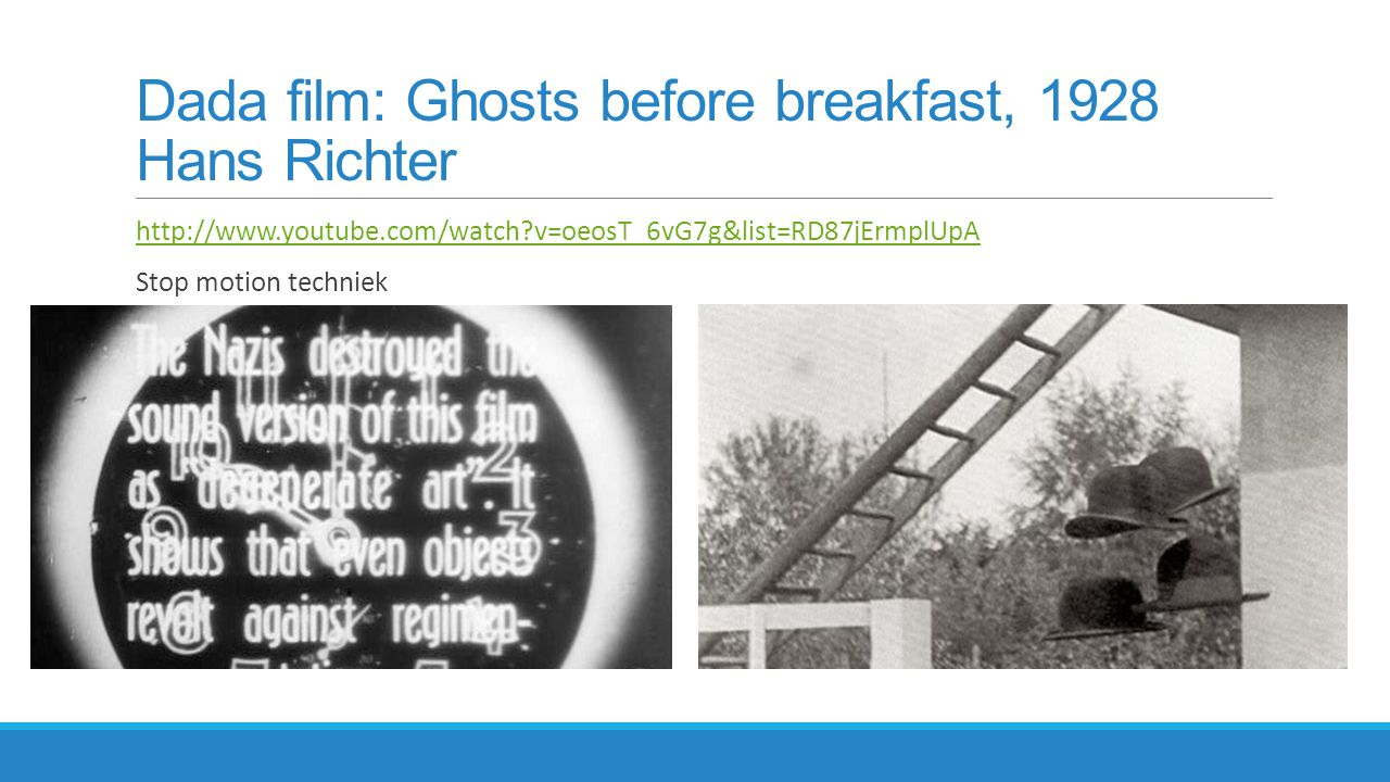Dada film: Ghosts before breakfast, 1928 Hans Richter http://www.youtube.com/watch?v=oeosT_6vG7g&list=RD87jErmplUpA Stop motion techniek