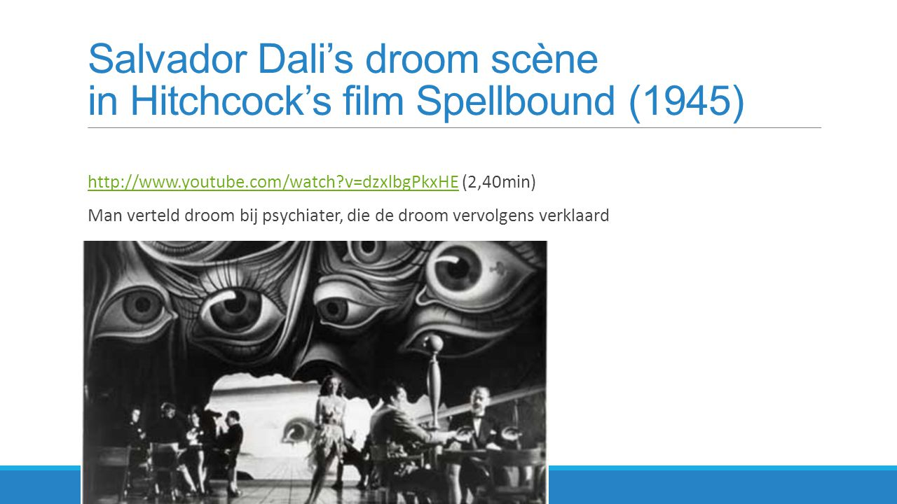 Salvador Dali's droom scène in Hitchcock's film Spellbound (1945) http://www.youtube.com/watch?v=dzxlbgPkxHE (2,40min)http://www.youtube.com/watch?v=d