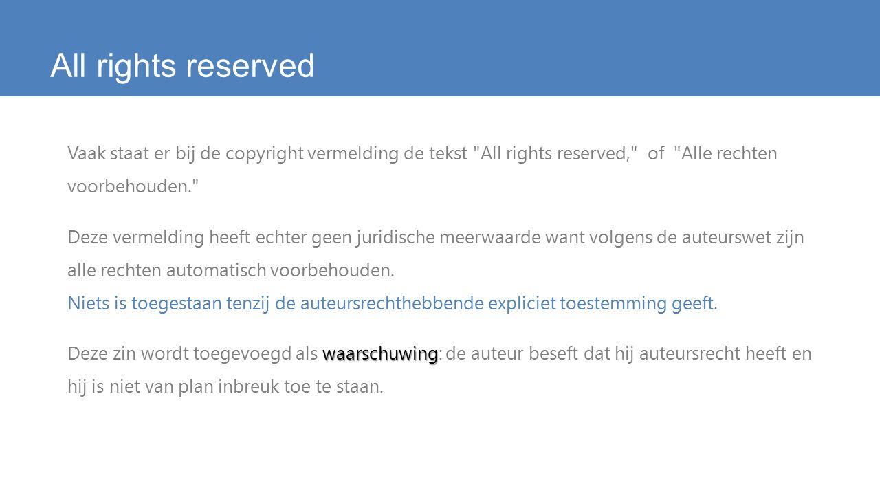 All rights reserved Vaak staat er bij de copyright vermelding de tekst All rights reserved, of Alle rechten voorbehouden. Deze vermelding heeft echter geen juridische meerwaarde want volgens de auteurswet zijn alle rechten automatisch voorbehouden.