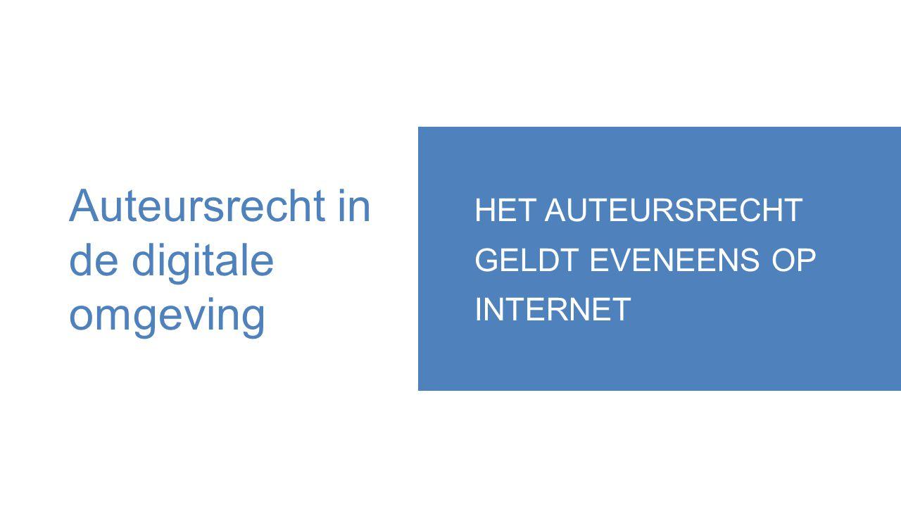 Auteursrecht in de digitale omgeving HET AUTEURSRECHT GELDT EVENEENS OP INTERNET