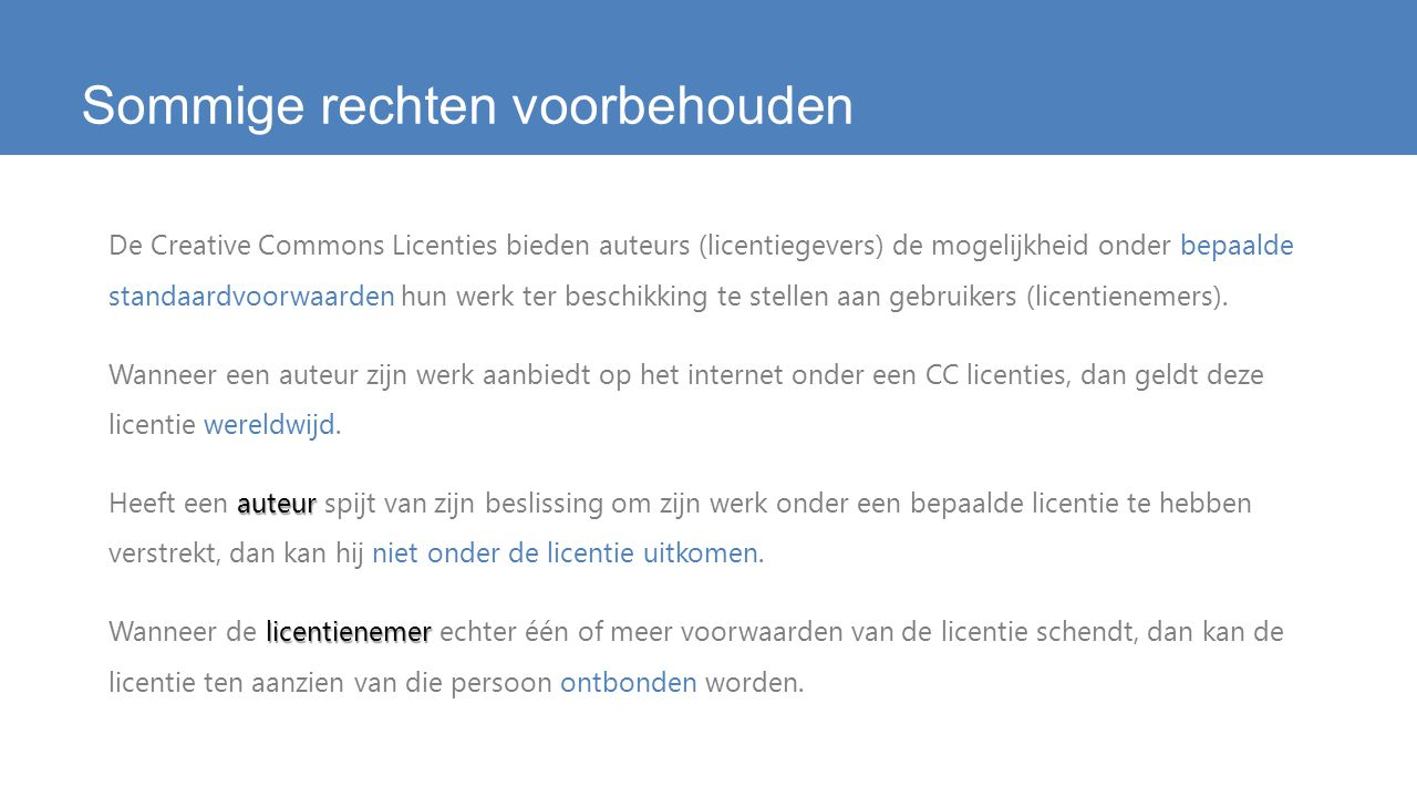 Sommige rechten voorbehouden De Creative Commons Licenties bieden auteurs (licentiegevers) de mogelijkheid onder bepaalde standaardvoorwaarden hun werk ter beschikking te stellen aan gebruikers (licentienemers).