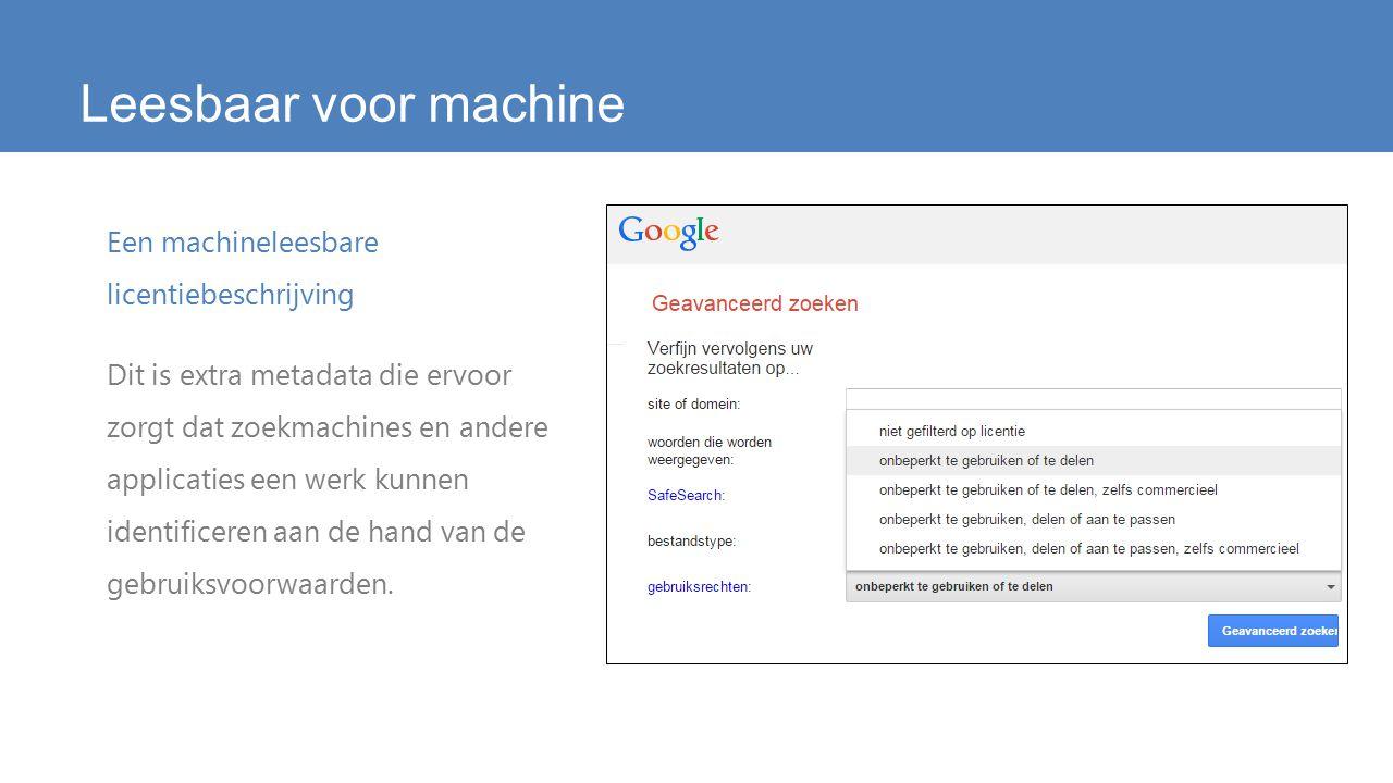 Leesbaar voor machine Een machineleesbare licentiebeschrijving Dit is extra metadata die ervoor zorgt dat zoekmachines en andere applicaties een werk kunnen identificeren aan de hand van de gebruiksvoorwaarden.