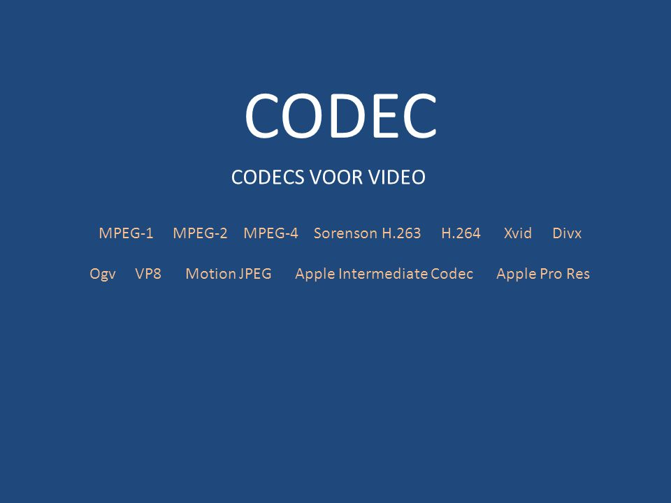 CODEC CODECS VOOR VIDEO MPEG-1 MPEG-2 MPEG-4 Sorenson H.263 H.264 Xvid Divx Ogv VP8 Motion JPEG Apple Intermediate Codec Apple Pro Res