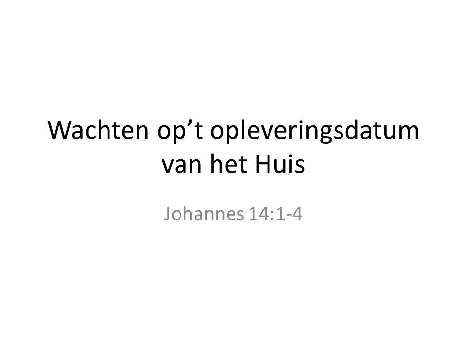 Wachten op't opleveringsdatum van het Huis Johannes 14:1-4