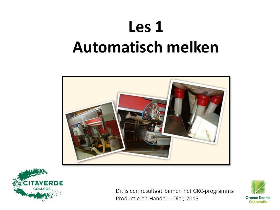 Les 1 Automatisch melken Dit is een resultaat binnen het GKC-programma Productie en Handel – Dier, 2013