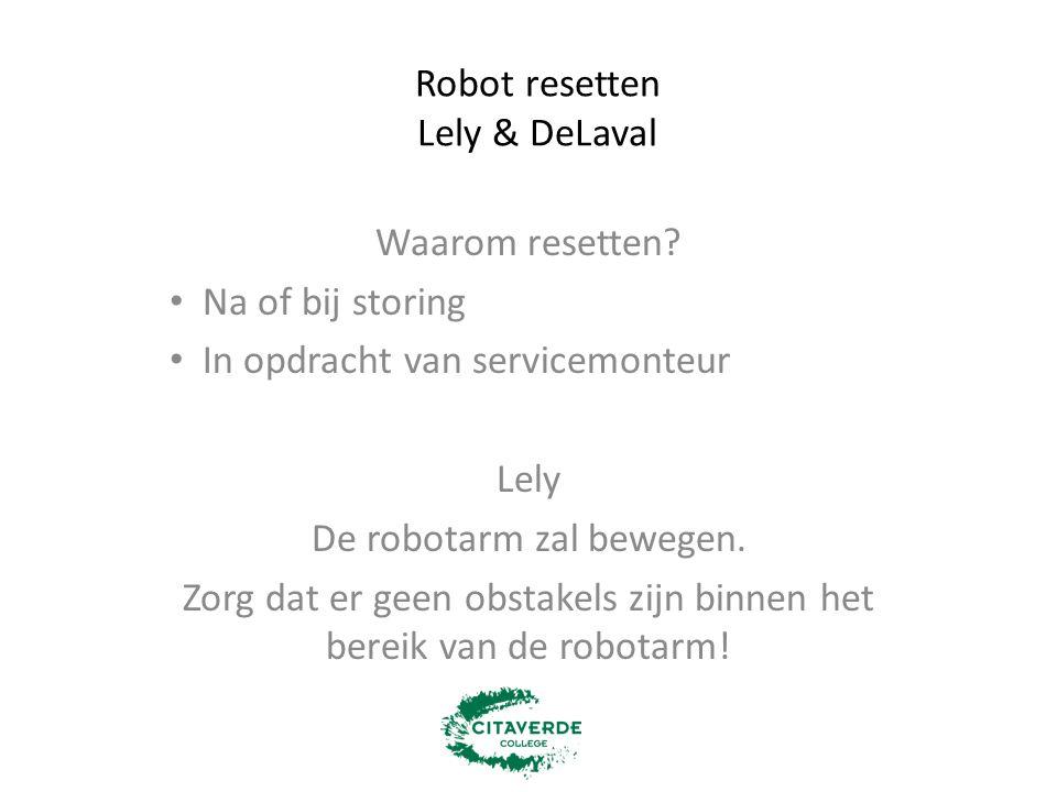 Robot resetten Lely & DeLaval Waarom resetten? Na of bij storing In opdracht van servicemonteur Lely De robotarm zal bewegen. Zorg dat er geen obstake