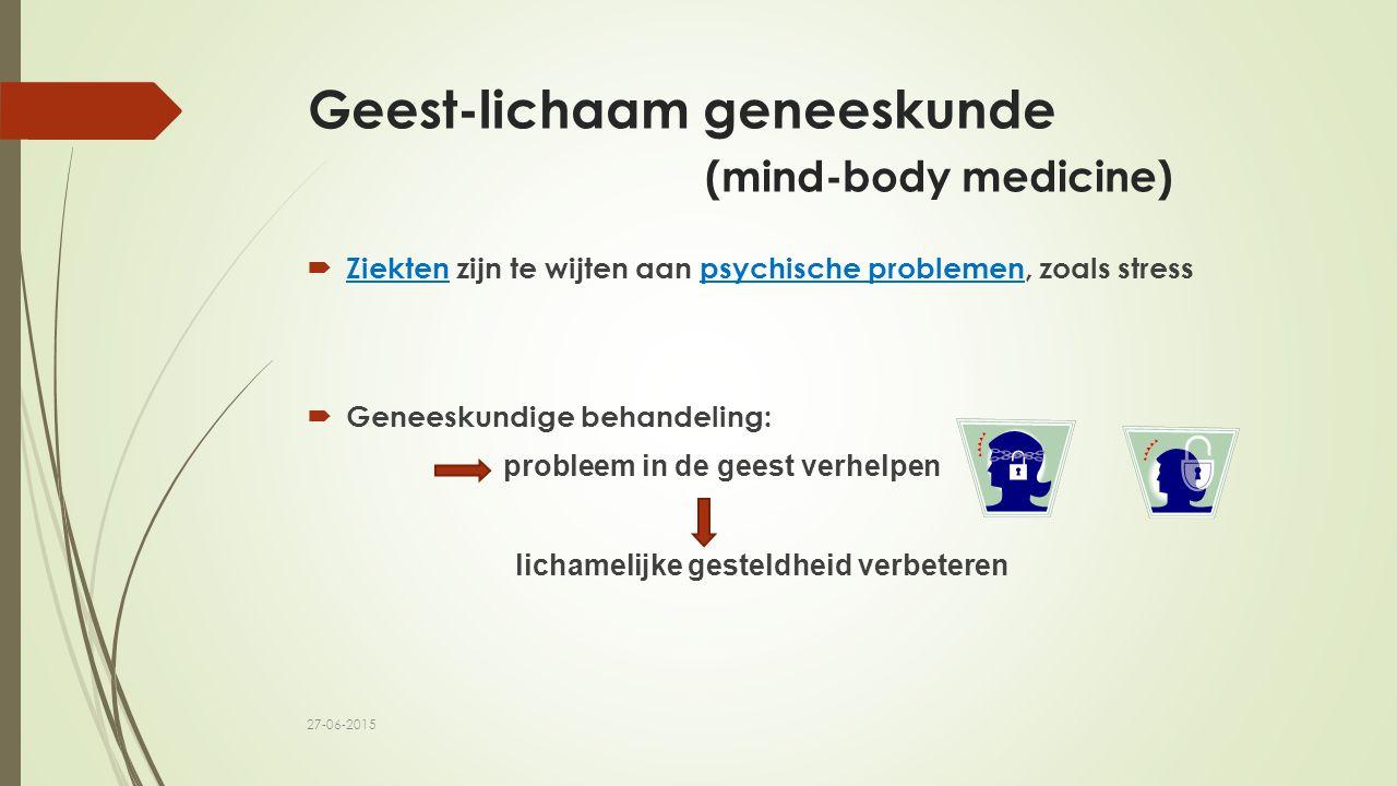 Geest-lichaam geneeskunde (mind-body medicine)  Ziekten zijn te wijten aan psychische problemen, zoals stress  Geneeskundige behandeling: probleem in de geest verhelpen lichamelijke gesteldheid verbeteren 27-06-2015