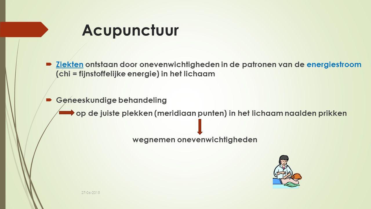 Acupunctuur  Ziekten ontstaan door onevenwichtigheden in de patronen van de energiestroom (chi = fijnstoffelijke energie) in het lichaam  Geneeskund