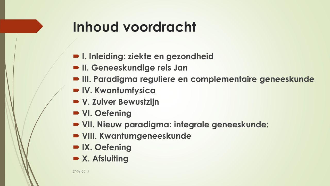 Inhoud voordracht  I. Inleiding: ziekte en gezondheid  II. Geneeskundige reis Jan  III. Paradigma reguliere en complementaire geneeskunde  IV. Kwa
