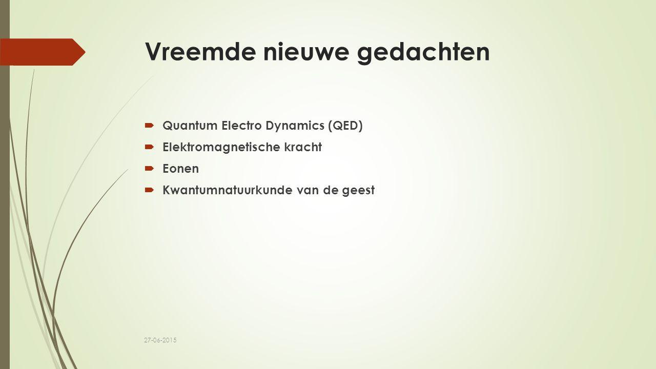 Vreemde nieuwe gedachten  Quantum Electro Dynamics (QED)  Elektromagnetische kracht  Eonen  Kwantumnatuurkunde van de geest 27-06-2015