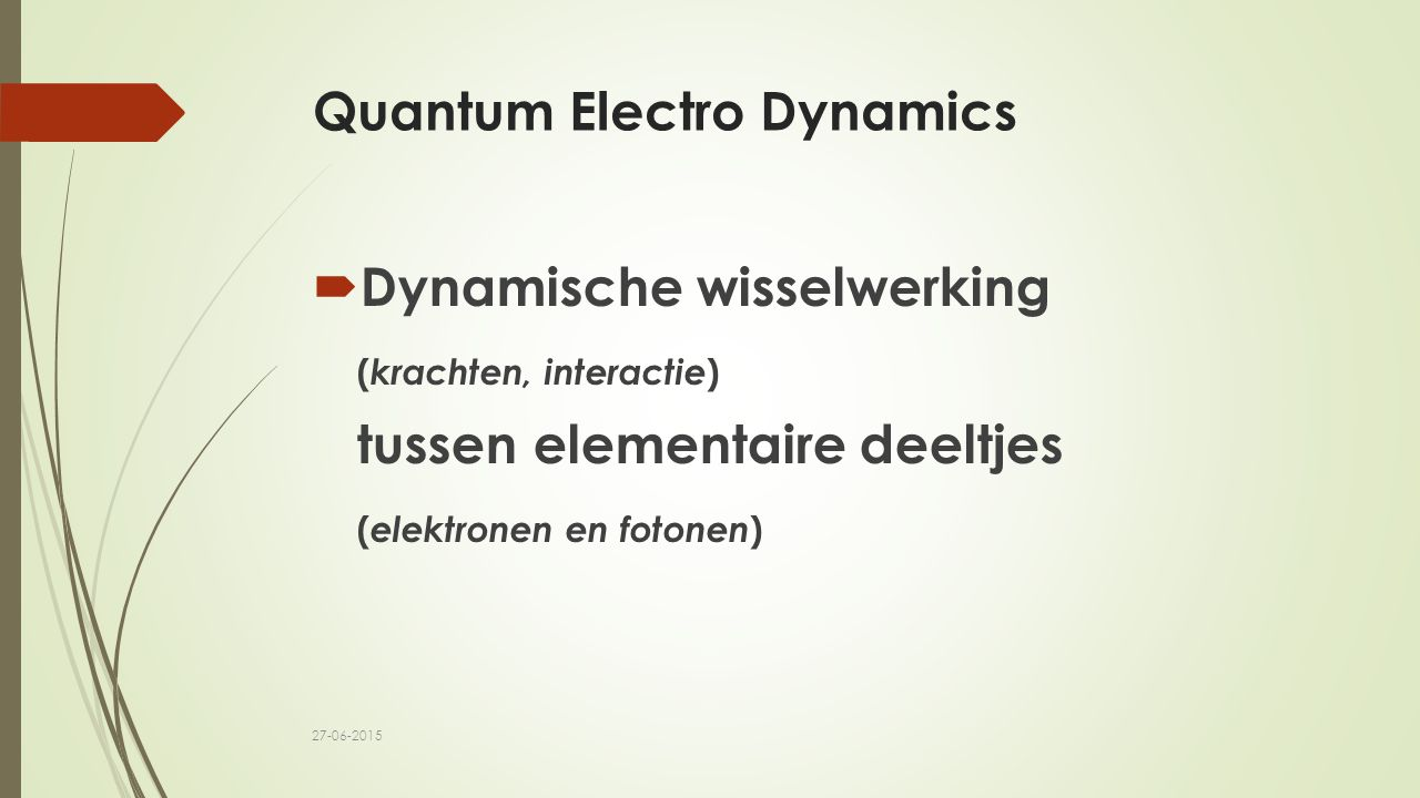 Quantum Electro Dynamics  Dynamische wisselwerking ( krachten, interactie ) tussen elementaire deeltjes ( elektronen en fotonen ) 27-06-2015
