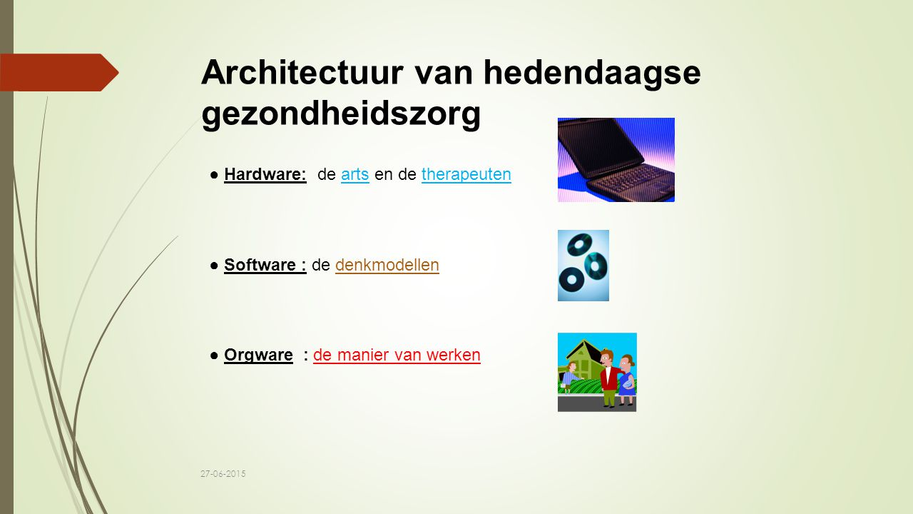 Architectuur van hedendaagse gezondheidszorg ● Hardware: de arts en de therapeuten ● Software : de denkmodellen ● Orgware : de manier van werken 27-06-2015