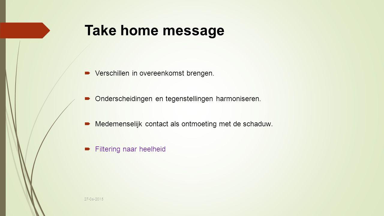 Take home message  Verschillen in overeenkomst brengen.  Onderscheidingen en tegenstellingen harmoniseren.  Medemenselijk contact als ontmoeting me
