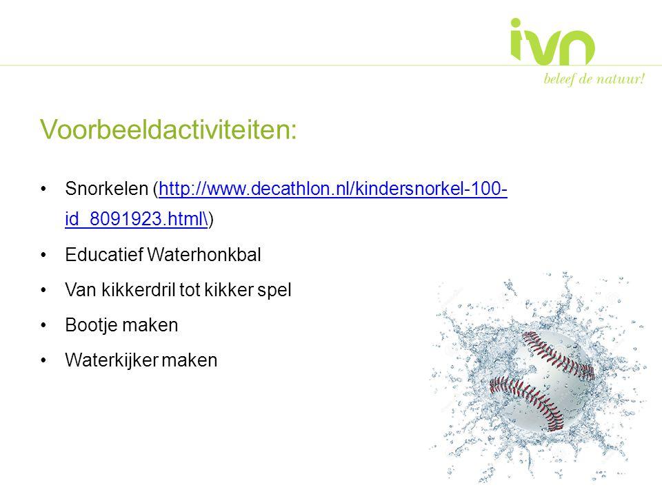 Voorbeeldactiviteiten: Snorkelen (http://www.decathlon.nl/kindersnorkel-100- id_8091923.html\)http://www.decathlon.nl/kindersnorkel-100- id_8091923.html\ Educatief Waterhonkbal Van kikkerdril tot kikker spel Bootje maken Waterkijker maken