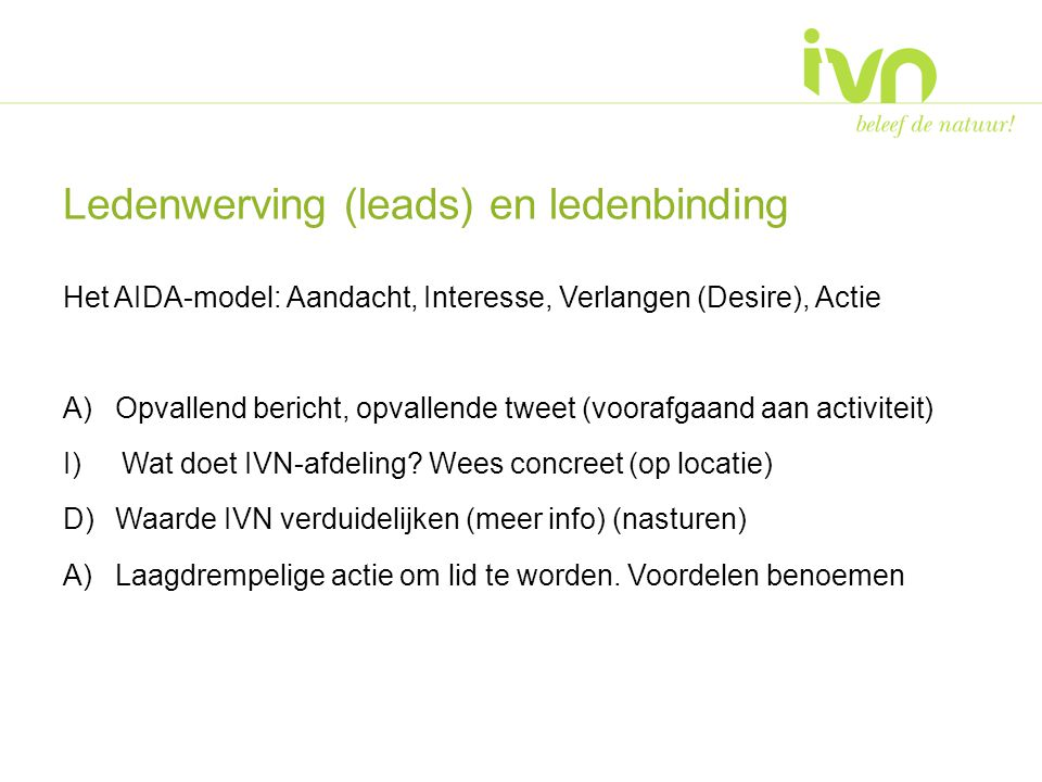 Ledenwerving (leads) en ledenbinding Het AIDA-model: Aandacht, Interesse, Verlangen (Desire), Actie A)Opvallend bericht, opvallende tweet (voorafgaand aan activiteit) I)Wat doet IVN-afdeling.