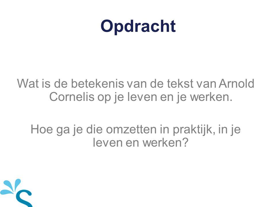 Opdracht Wat is de betekenis van de tekst van Arnold Cornelis op je leven en je werken. Hoe ga je die omzetten in praktijk, in je leven en werken?