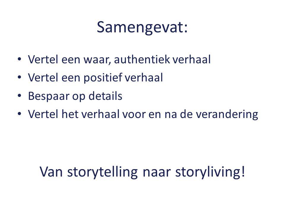 Samengevat: Vertel een waar, authentiek verhaal Vertel een positief verhaal Bespaar op details Vertel het verhaal voor en na de verandering Van storytelling naar storyliving!