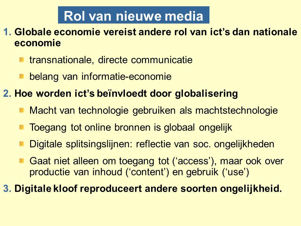 Rol van nieuwe media 1.Globale economie vereist andere rol van ict's dan nationale economie transnationale, directe communicatie belang van informatie-economie 2.Hoe worden ict's beïnvloedt door globalisering Macht van technologie gebruiken als machtstechnologie Toegang tot online bronnen is globaal ongelijk Digitale splitsingslijnen: reflectie van soc.