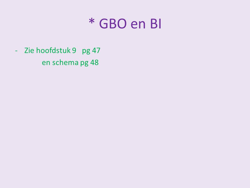 * GBO en BI -Zie hoofdstuk 9 pg 47 en schema pg 48