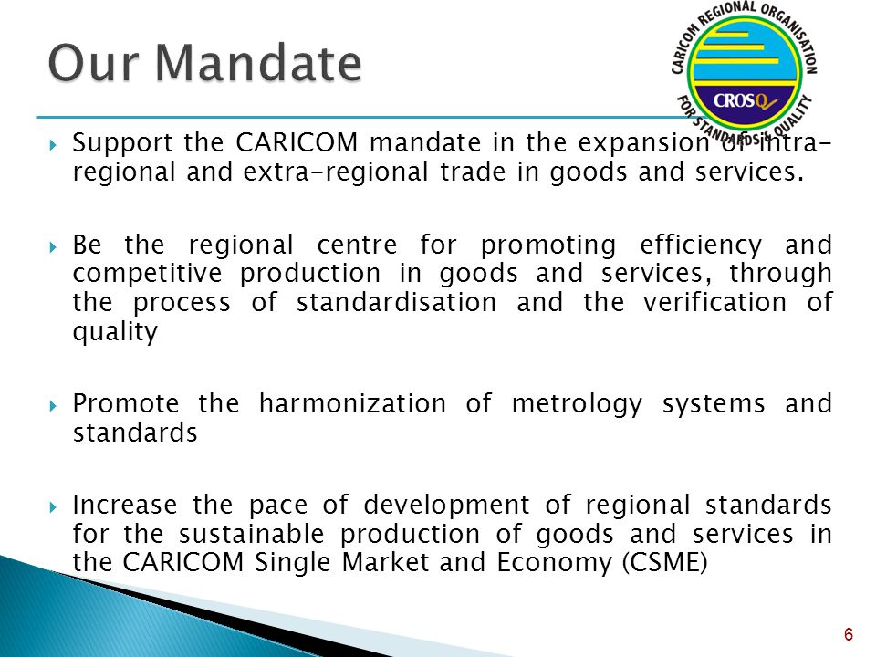  Support the CARICOM mandate in the expansion of intra- regional and extra-regional trade in goods and services.  Be the regional centre for promoti