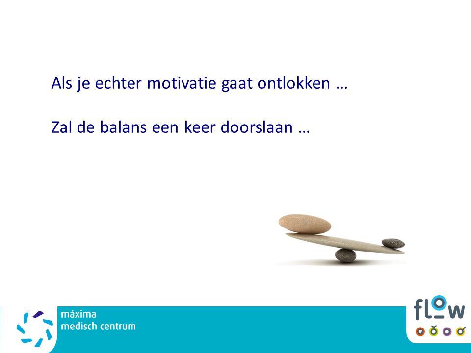 Als je echter motivatie gaat ontlokken … Zal de balans een keer doorslaan …