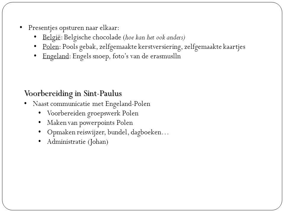 Presentjes opsturen naar elkaar: België: Belgische chocolade (hoe kan het ook anders) Polen: Pools gebak, zelfgemaakte kerstversiering, zelfgemaakte kaartjes Engeland: Engels snoep, foto's van de erasmuslln Voorbereiding in Sint-Paulus Naast communicatie met Engeland-Polen Voorbereiden groepswerk Polen Maken van powerpoints Polen Opmaken reiswijzer, bundel, dagboeken… Administratie (Johan)