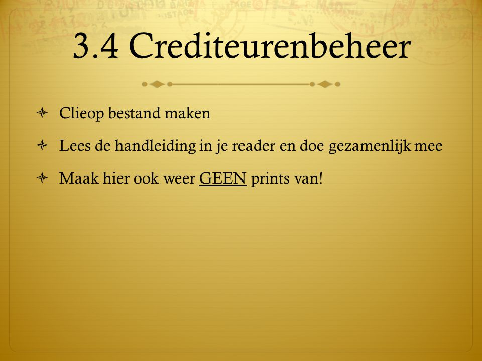 3.4 Crediteurenbeheer  Clieop bestand maken  Lees de handleiding in je reader en doe gezamenlijk mee  Maak hier ook weer GEEN prints van!